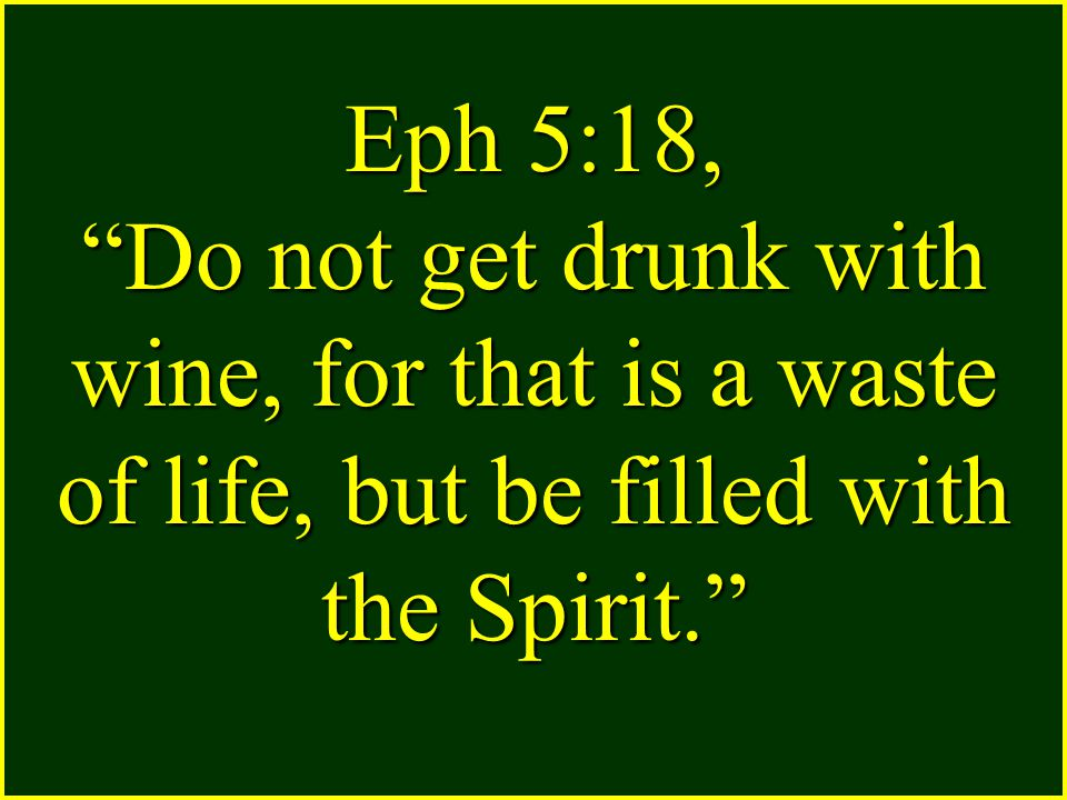 Eph 5:18, Do not get drunk with wine, for that is a waste of life, but be filled with the Spirit.