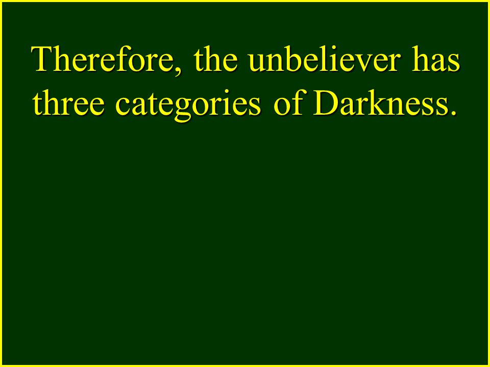 Therefore, the unbeliever has three categories of Darkness.