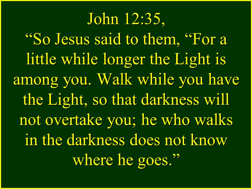 John 12:35, So Jesus said to them, For a little while longer the Light is among you.