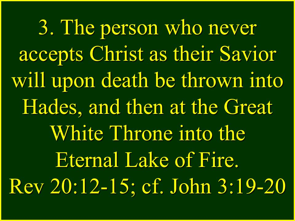 3. The person who never accepts Christ as their Savior will upon death be thrown into Hades, and then at the Great White Throne into the Eternal Lake