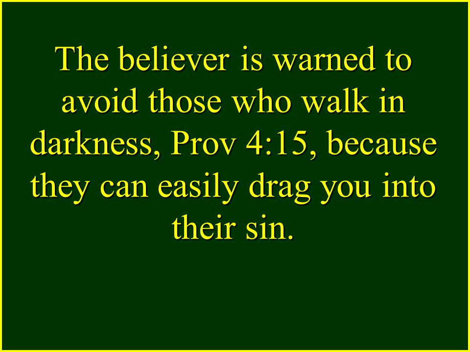The believer is warned to avoid those who walk in darkness, Prov 4:15, because they can easily drag you into their sin.