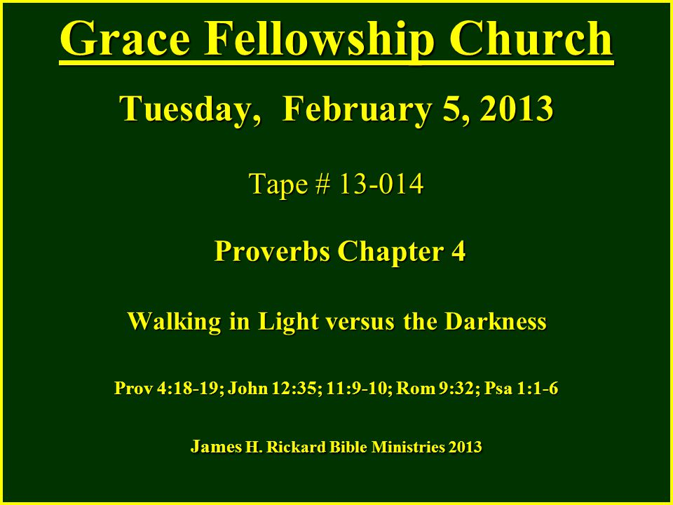 Grace Fellowship Church Tuesday, February 5, 2013 Tape # 13-014 Proverbs Chapter 4 Walking in Light versus the Darkness Prov 4:18-19; John 12:35; 11:9-10; Rom 9:32; Psa 1:1-6 James H.