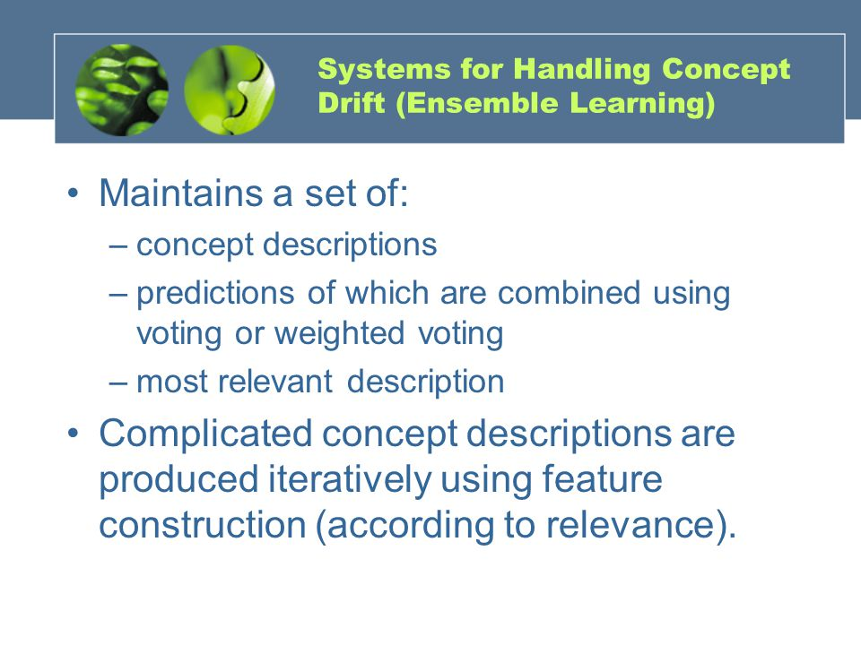 Systems for Handling Concept Drift (Ensemble Learning) Maintains a set of: –concept descriptions –predictions of which are combined using voting or weighted voting –most relevant description Complicated concept descriptions are produced iteratively using feature construction (according to relevance).
