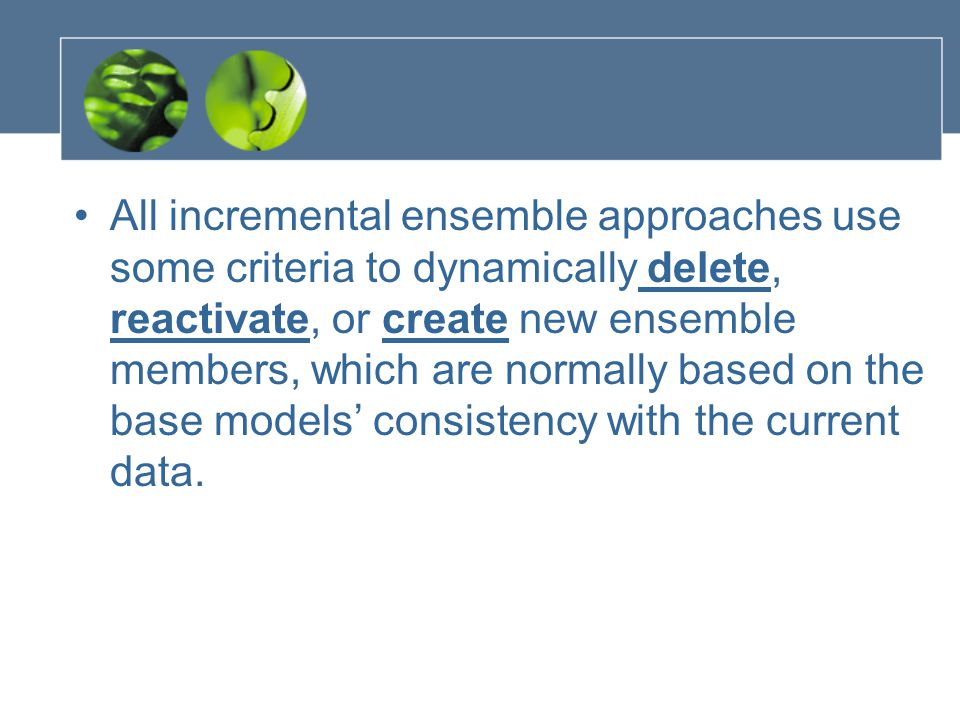 All incremental ensemble approaches use some criteria to dynamically delete, reactivate, or create new ensemble members, which are normally based on the base models' consistency with the current data.