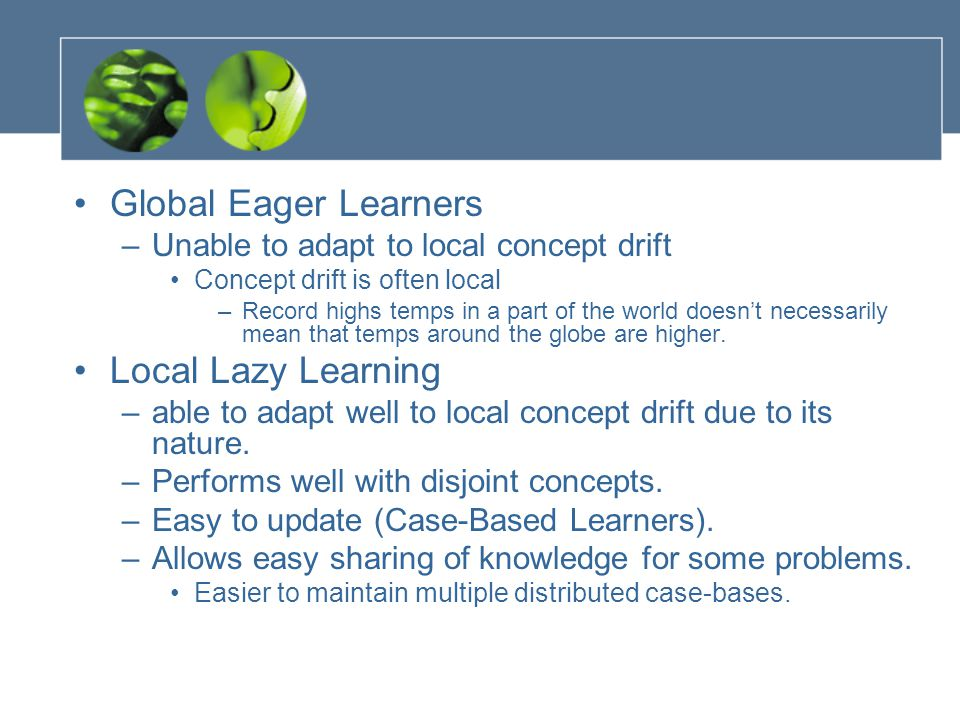 Global Eager Learners –Unable to adapt to local concept drift Concept drift is often local –Record highs temps in a part of the world doesn't necessarily mean that temps around the globe are higher.