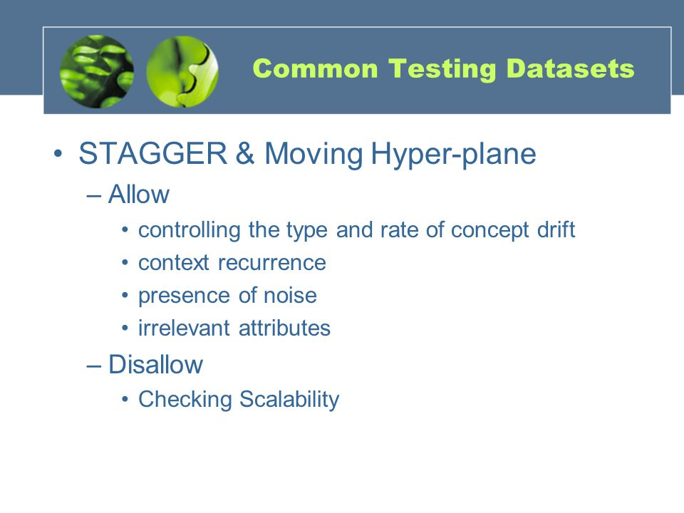 Common Testing Datasets STAGGER & Moving Hyper-plane –Allow controlling the type and rate of concept drift context recurrence presence of noise irrelevant attributes –Disallow Checking Scalability