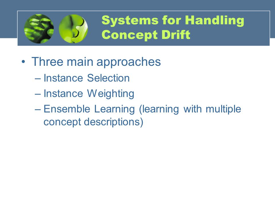 Systems for Handling Concept Drift Three main approaches –Instance Selection –Instance Weighting –Ensemble Learning (learning with multiple concept descriptions)