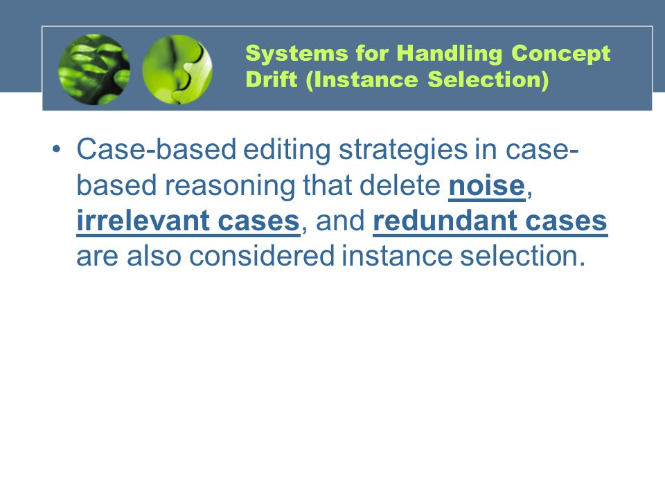 Systems for Handling Concept Drift (Instance Selection) Case-based editing strategies in case- based reasoning that delete noise, irrelevant cases, and redundant cases are also considered instance selection.