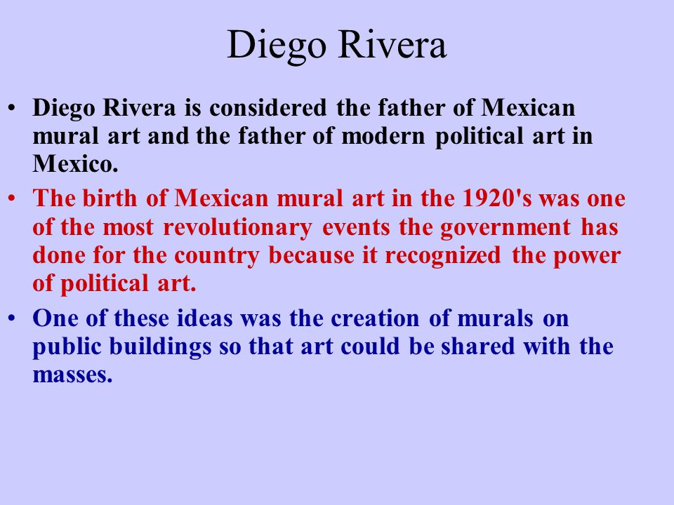Diego Rivera Diego Rivera is considered the father of Mexican mural art and the father of modern political art in Mexico. The birth of Mexican mural a