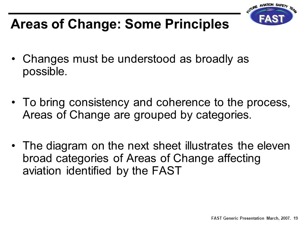 FAST Generic Presentation March, 2007. 19 FAST Areas of Change: Some Principles Changes must be understood as broadly as possible. To bring consistenc