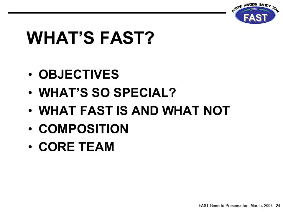 FAST Generic Presentation March, 2007. 24 FAST WHAT'S FAST? OBJECTIVES WHAT'S SO SPECIAL? WHAT FAST IS AND WHAT NOT COMPOSITION CORE TEAM