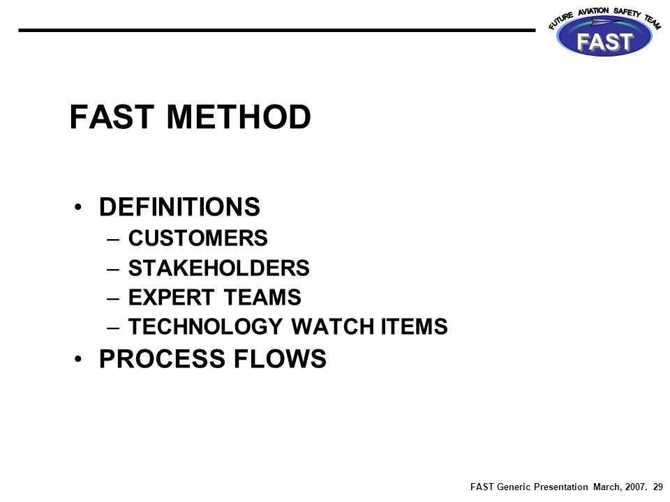 FAST Generic Presentation March, 2007. 29 FAST FAST METHOD DEFINITIONS –CUSTOMERS –STAKEHOLDERS –EXPERT TEAMS –TECHNOLOGY WATCH ITEMS PROCESS FLOWS