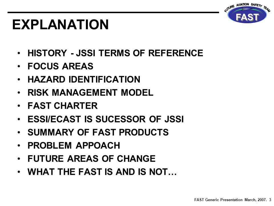 FAST Generic Presentation March, 2007. 3 FAST EXPLANATION HISTORY - JSSI TERMS OF REFERENCE FOCUS AREAS HAZARD IDENTIFICATION RISK MANAGEMENT MODEL FA