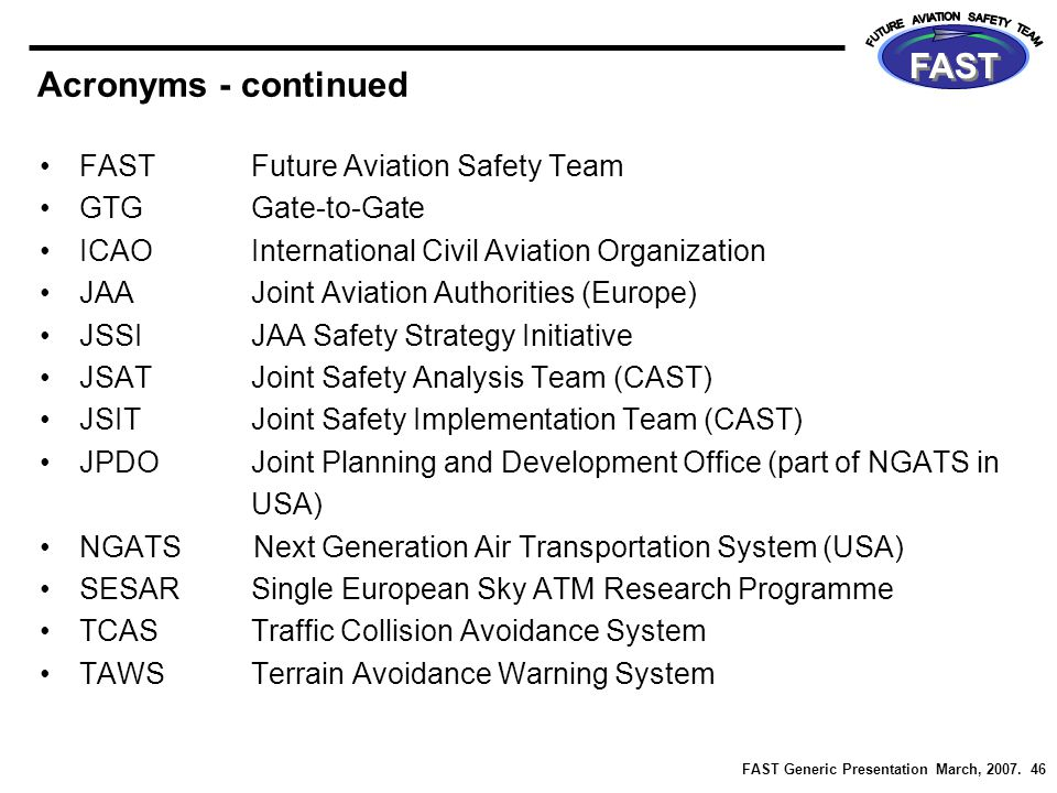 FAST Generic Presentation March, 2007. 46 FAST Acronyms - continued FASTFuture Aviation Safety Team GTGGate-to-Gate ICAOInternational Civil Aviation O