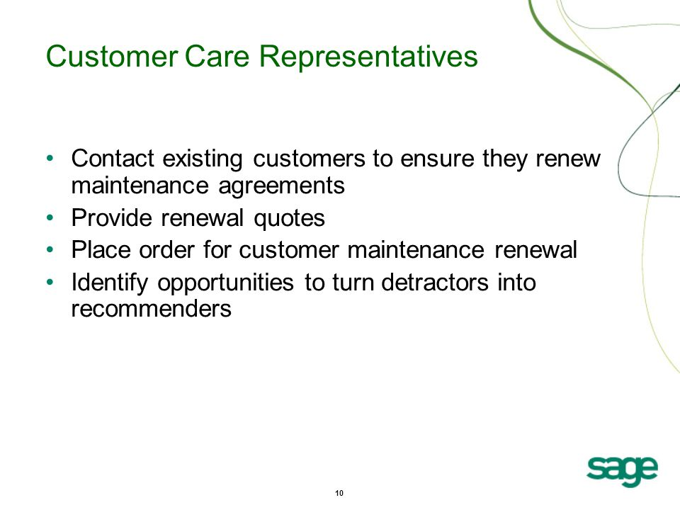 10 Customer Care Representatives Contact existing customers to ensure they renew maintenance agreements Provide renewal quotes Place order for customer maintenance renewal Identify opportunities to turn detractors into recommenders