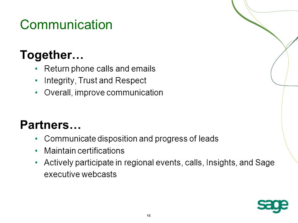 15 Communication Together… Return phone calls and emails Integrity, Trust and Respect Overall, improve communication Partners… Communicate disposition and progress of leads Maintain certifications Actively participate in regional events, calls, Insights, and Sage executive webcasts