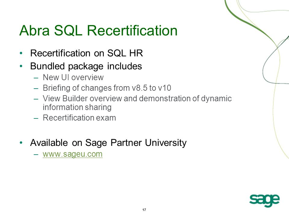 17 Abra SQL Recertification Recertification on SQL HR Bundled package includes –New UI overview –Briefing of changes from v8.5 to v10 –View Builder overview and demonstration of dynamic information sharing –Recertification exam Available on Sage Partner University –www.sageu.comwww.sageu.com