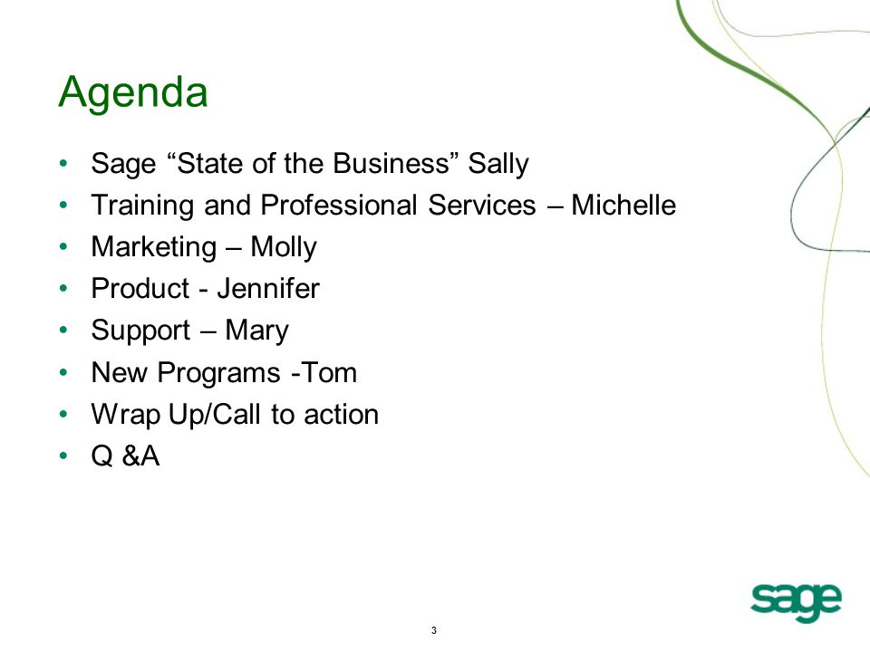 3 Agenda Sage State of the Business Sally Training and Professional Services – Michelle Marketing – Molly Product - Jennifer Support – Mary New Programs -Tom Wrap Up/Call to action Q &A
