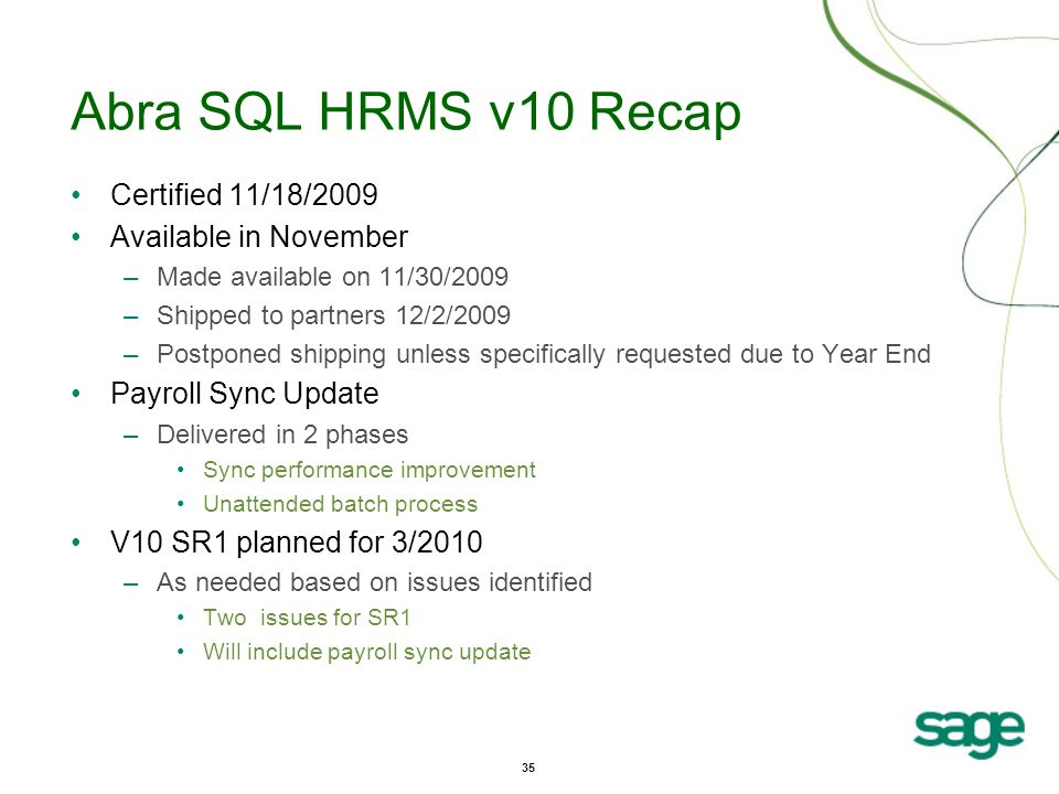 35 Abra SQL HRMS v10 Recap Certified 11/18/2009 Available in November –Made available on 11/30/2009 –Shipped to partners 12/2/2009 –Postponed shipping unless specifically requested due to Year End Payroll Sync Update –Delivered in 2 phases Sync performance improvement Unattended batch process V10 SR1 planned for 3/2010 –As needed based on issues identified Two issues for SR1 Will include payroll sync update
