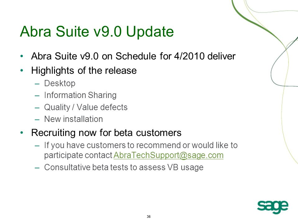 36 Abra Suite v9.0 Update Abra Suite v9.0 on Schedule for 4/2010 deliver Highlights of the release –Desktop –Information Sharing –Quality / Value defects –New installation Recruiting now for beta customers –If you have customers to recommend or would like to participate contact AbraTechSupport@sage.comAbraTechSupport@sage.com –Consultative beta tests to assess VB usage