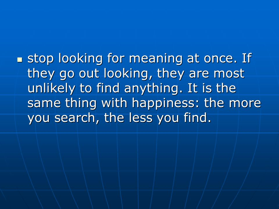 stop looking for meaning at once. If they go out looking, they are most unlikely to find anything.