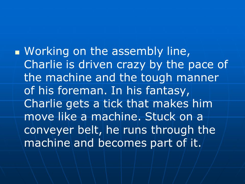 Working on the assembly line, Charlie is driven crazy by the pace of the machine and the tough manner of his foreman.