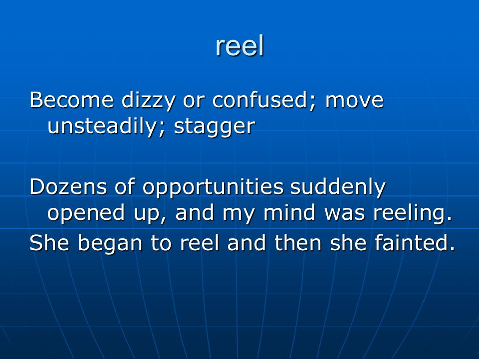 reel Become dizzy or confused; move unsteadily; stagger Dozens of opportunities suddenly opened up, and my mind was reeling.