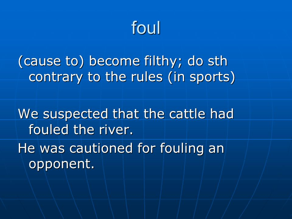 foul (cause to) become filthy; do sth contrary to the rules (in sports) We suspected that the cattle had fouled the river.