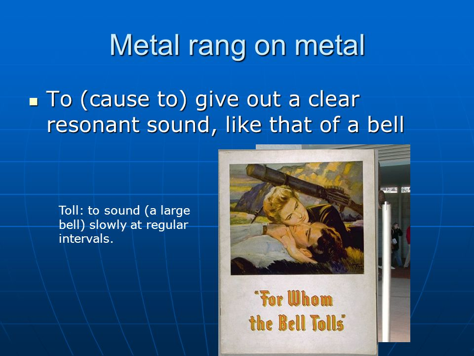 Metal rang on metal To (cause to) give out a clear resonant sound, like that of a bell To (cause to) give out a clear resonant sound, like that of a bell Toll: to sound (a large bell) slowly at regular intervals.