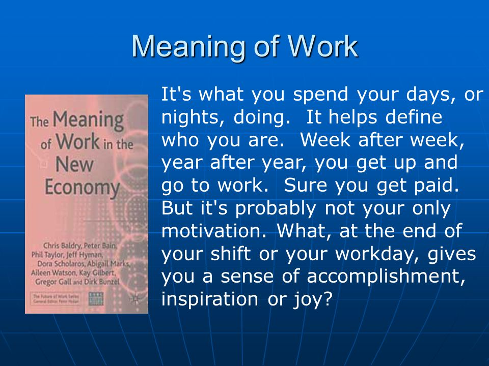 Meaning of Work It s what you spend your days, or nights, doing.