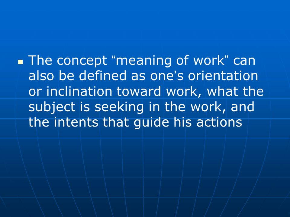 The concept meaning of work can also be defined as one ' s orientation or inclination toward work, what the subject is seeking in the work, and the intents that guide his actions