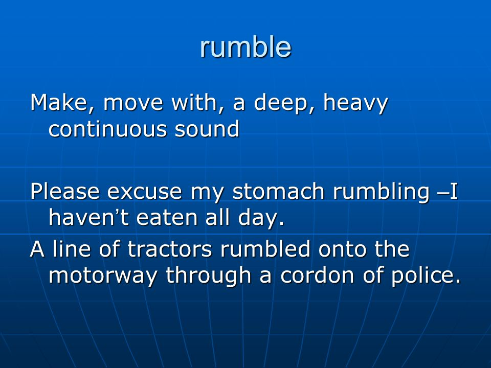 rumble Make, move with, a deep, heavy continuous sound Please excuse my stomach rumbling – I haven ' t eaten all day.
