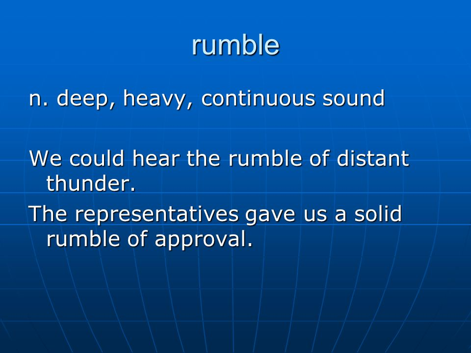 rumble n. deep, heavy, continuous sound We could hear the rumble of distant thunder.
