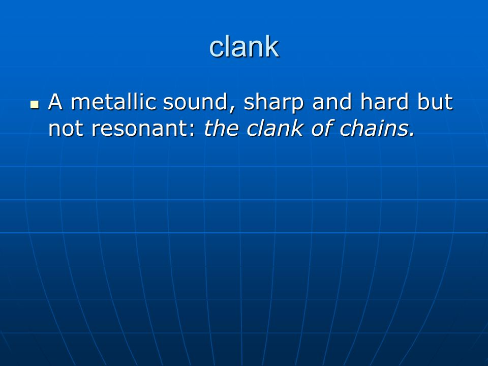 clank A metallic sound, sharp and hard but not resonant: the clank of chains.