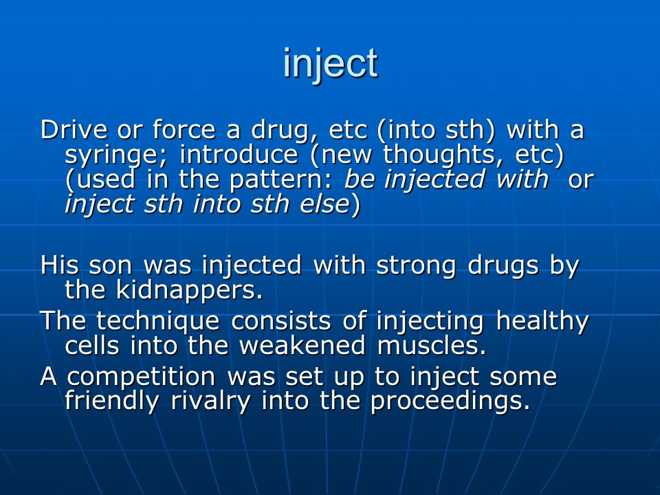 inject Drive or force a drug, etc (into sth) with a syringe; introduce (new thoughts, etc) (used in the pattern: be injected with or inject sth into sth else) His son was injected with strong drugs by the kidnappers.