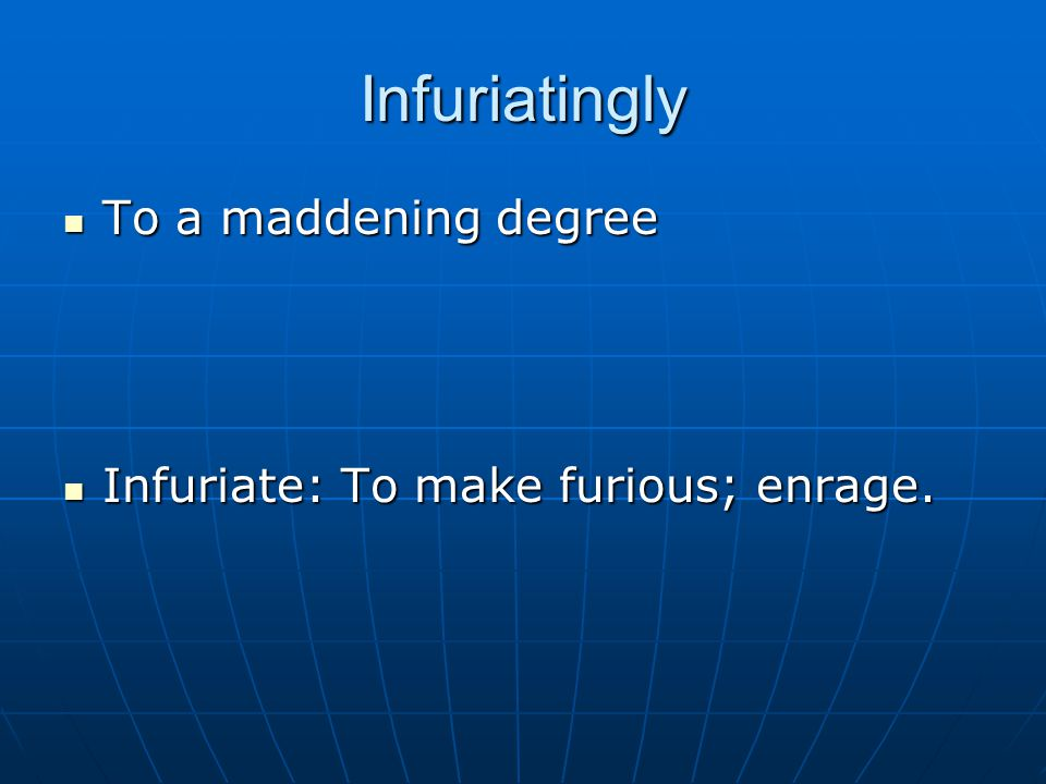 Infuriatingly To a maddening degree To a maddening degree Infuriate: To make furious; enrage.