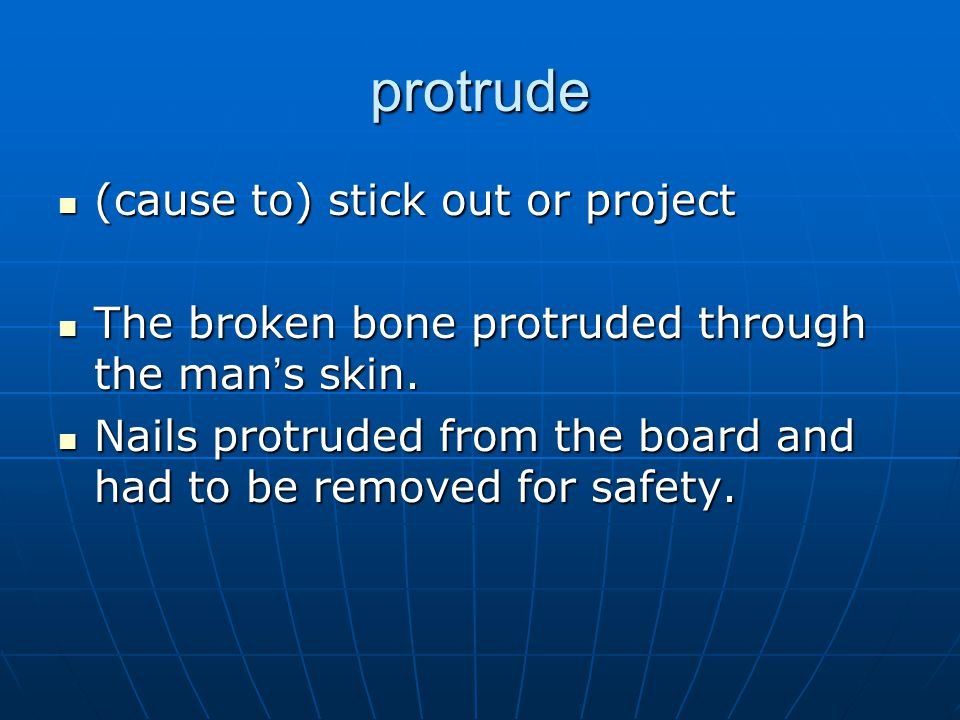 protrude (cause to) stick out or project (cause to) stick out or project The broken bone protruded through the man ' s skin.