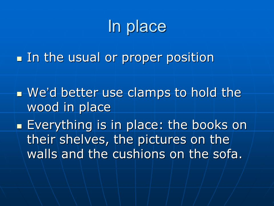 In place In the usual or proper position In the usual or proper position We ' d better use clamps to hold the wood in place We ' d better use clamps to hold the wood in place Everything is in place: the books on their shelves, the pictures on the walls and the cushions on the sofa.