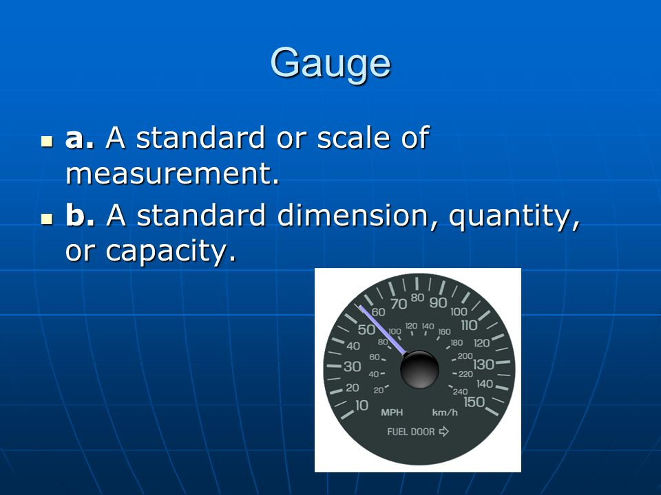 Gauge a. A standard or scale of measurement. a. A standard or scale of measurement.