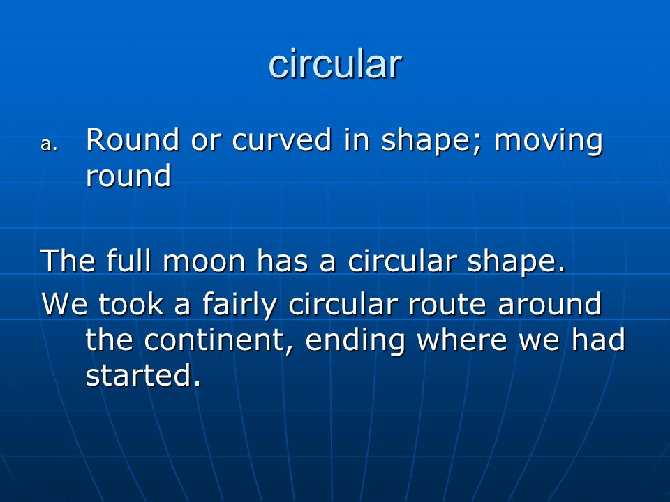 circular a. Round or curved in shape; moving round The full moon has a circular shape.