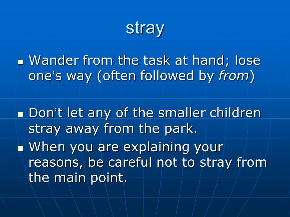 stray Wander from the task at hand; lose one ' s way (often followed by from) Wander from the task at hand; lose one ' s way (often followed by from) Don ' t let any of the smaller children stray away from the park.