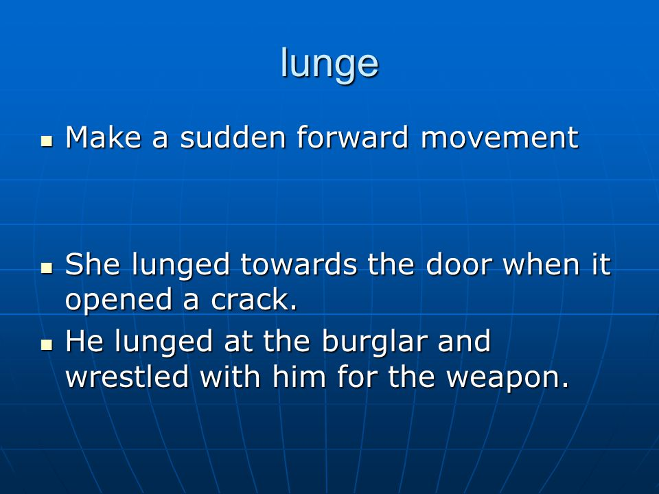 lunge Make a sudden forward movement Make a sudden forward movement She lunged towards the door when it opened a crack.