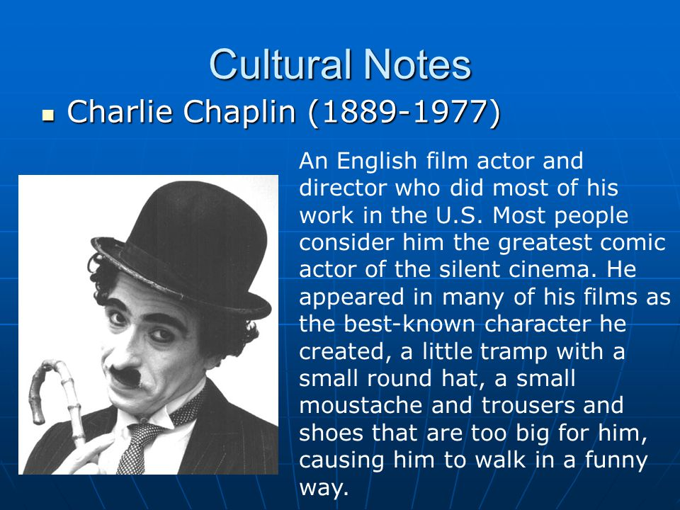 Cultural Notes Charlie Chaplin (1889-1977) Charlie Chaplin (1889-1977) An English film actor and director who did most of his work in the U.S.