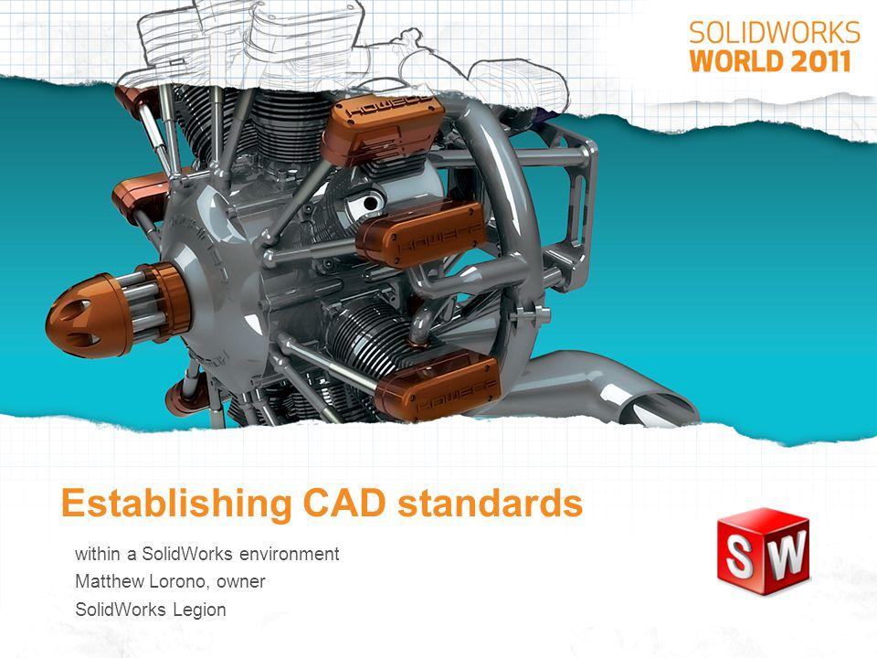 Establishing CAD standards – Presentation description This presentation provides road map to establishing company CAD standards within an engineering environment that utilizes SolidWorks.