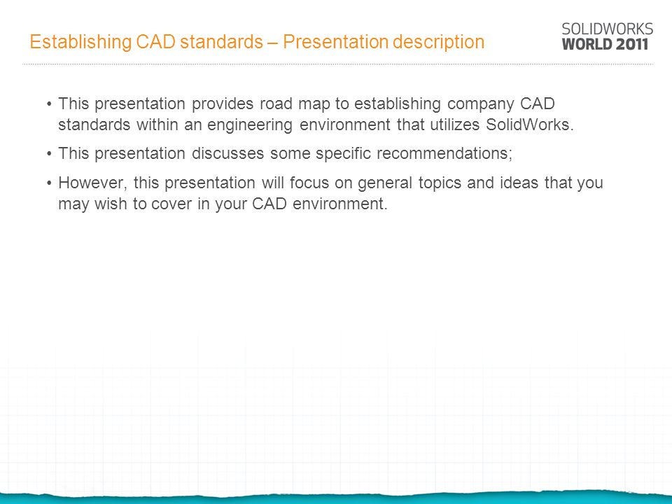 Establishing CAD standards - Overview Rules for writing procedures in the 21 st Century Preliminary CAD considerations SolidWorks templates and sheet formats SolidWorks performance SolidWorks best practices Drafting standards Source file and document control Revision control Handling legacy procedures and systems Dissemination of standards and training