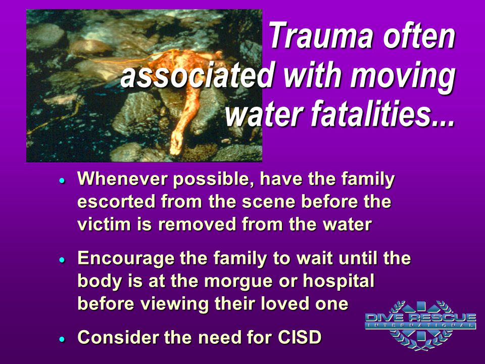 Whenever possible, have the family escorted from the scene before the victim is removed from the water  Encourage the family to wait until the body