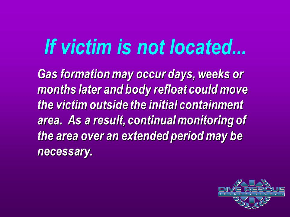 Gas formation may occur days, weeks or months later and body refloat could move the victim outside the initial containment area. As a result, continua