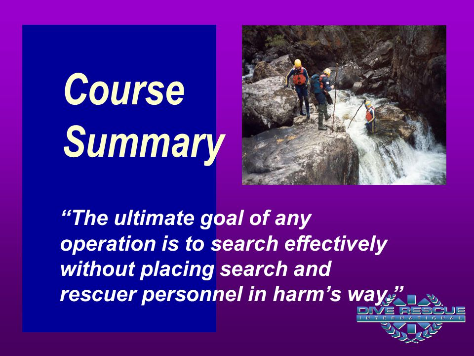 "Course Summary ""The ultimate goal of any operation is to search effectively without placing search and rescuer personnel in harm's way."""