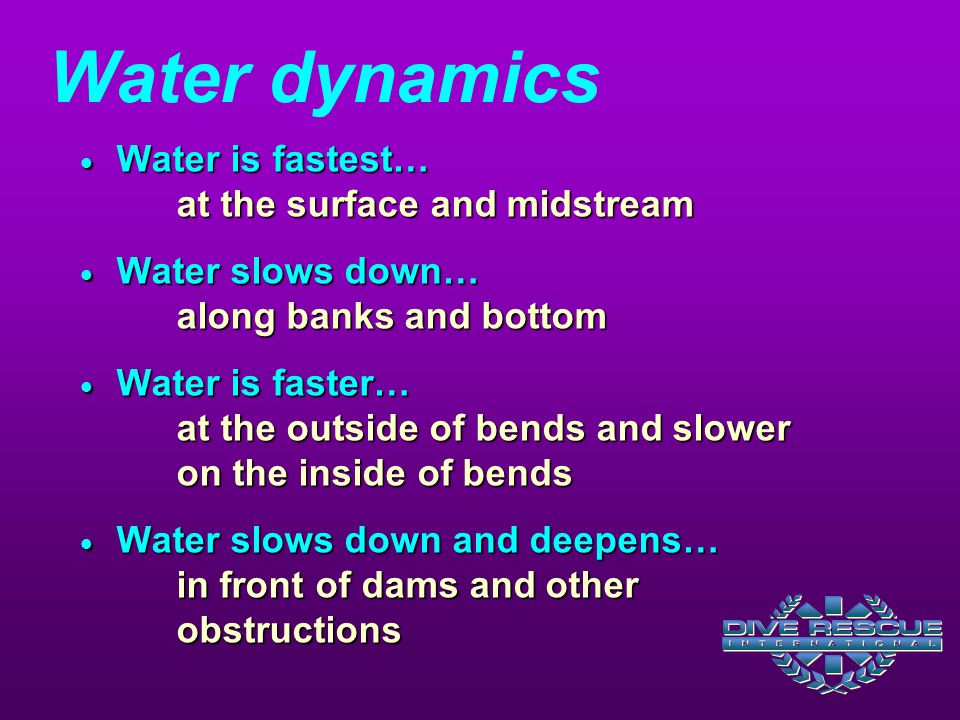Water dynamics  Water is fastest… at the surface and midstream  Water slows down… along banks and bottom  Water is faster… at the outside of bends and slower on the inside of bends  Water slows down and deepens… in front of dams and other obstructions