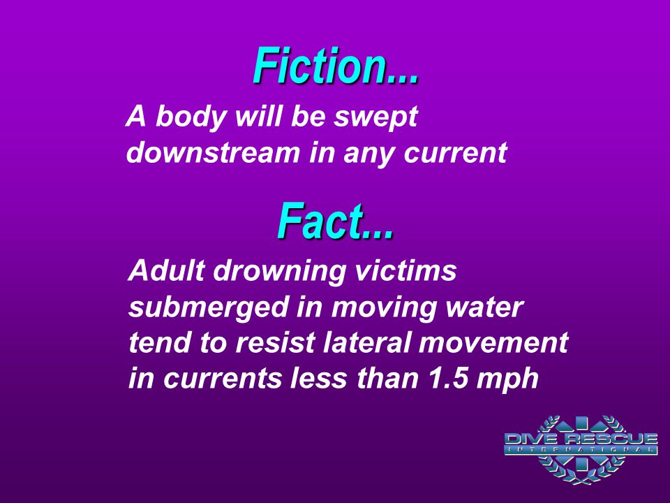 Adult drowning victims submerged in moving water tend to resist lateral movement in currents less than 1.5 mph Fact...